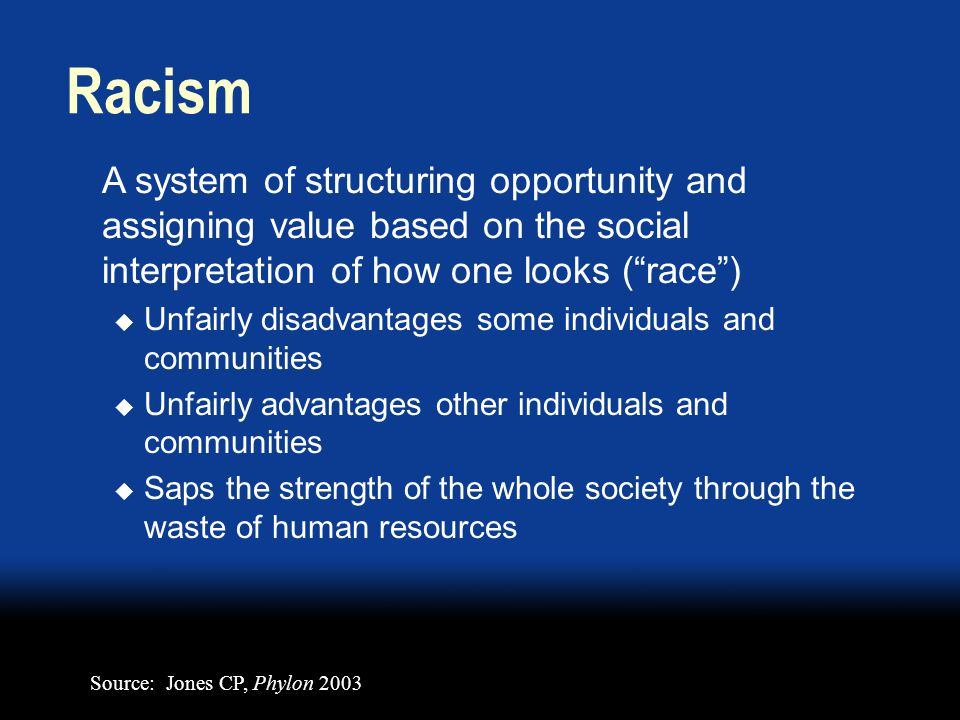 A system of structuring opportunity and assigning value based on the social interpretation of how one looks ( race )  Unfairly disadvantages some individuals and communities  Unfairly advantages other individuals and communities  Saps the strength of the whole society through the waste of human resources Racism Source: Jones CP, Phylon 2003