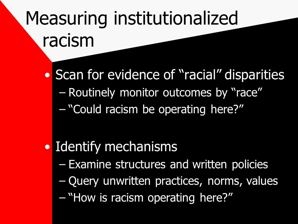 Measuring institutionalized racism Scan for evidence of racial disparities –Routinely monitor outcomes by race – Could racism be operating here? Identify mechanisms –Examine structures and written policies –Query unwritten practices, norms, values – How is racism operating here?