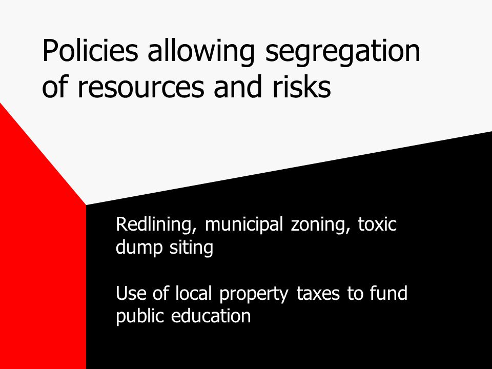 Policies allowing segregation of resources and risks Redlining, municipal zoning, toxic dump siting Use of local property taxes to fund public education