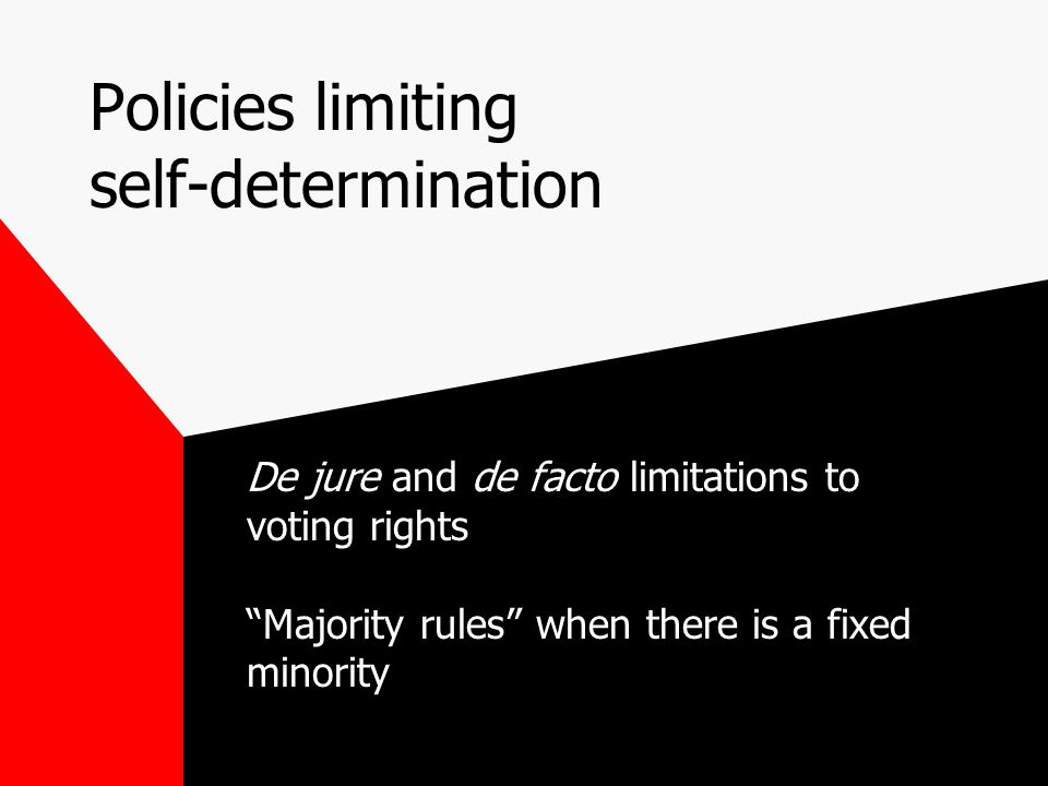 Policies limiting self-determination De jure and de facto limitations to voting rights Majority rules when there is a fixed minority