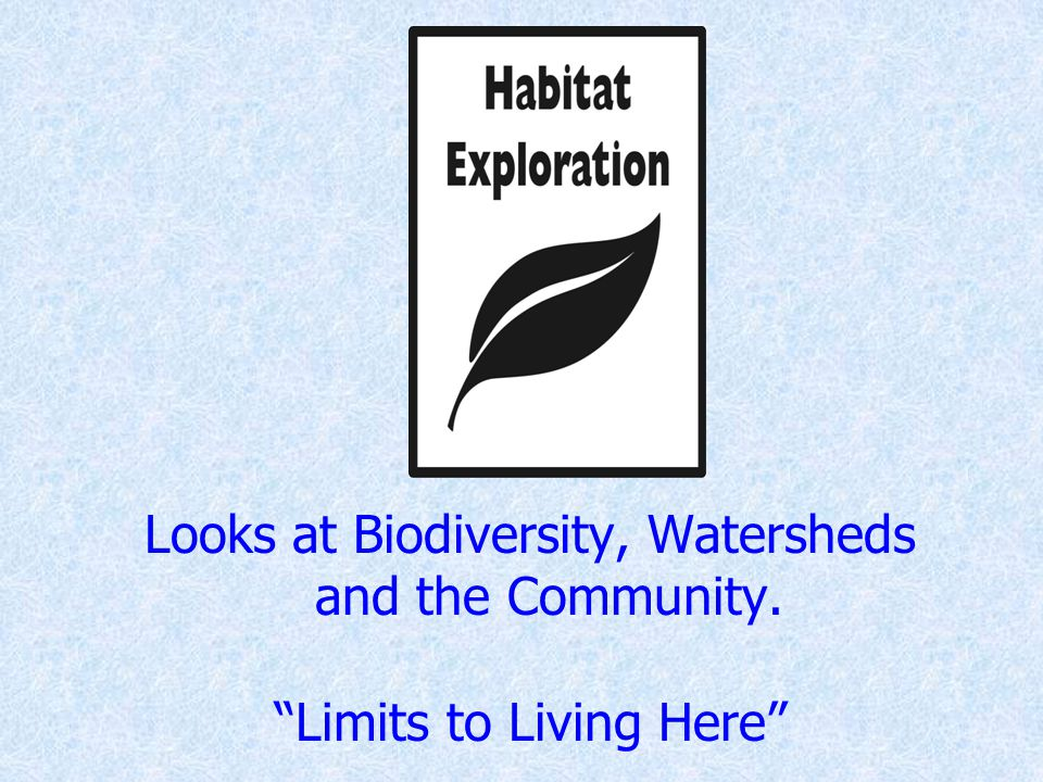 Looks at Biodiversity, Watersheds and the Community. Limits to Living Here
