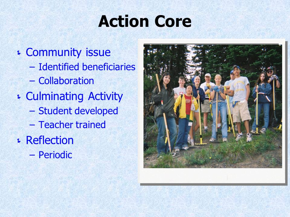 Action Core  Community issue –Identified beneficiaries –Collaboration  Culminating Activity –Student developed –Teacher trained  Reflection –Periodic