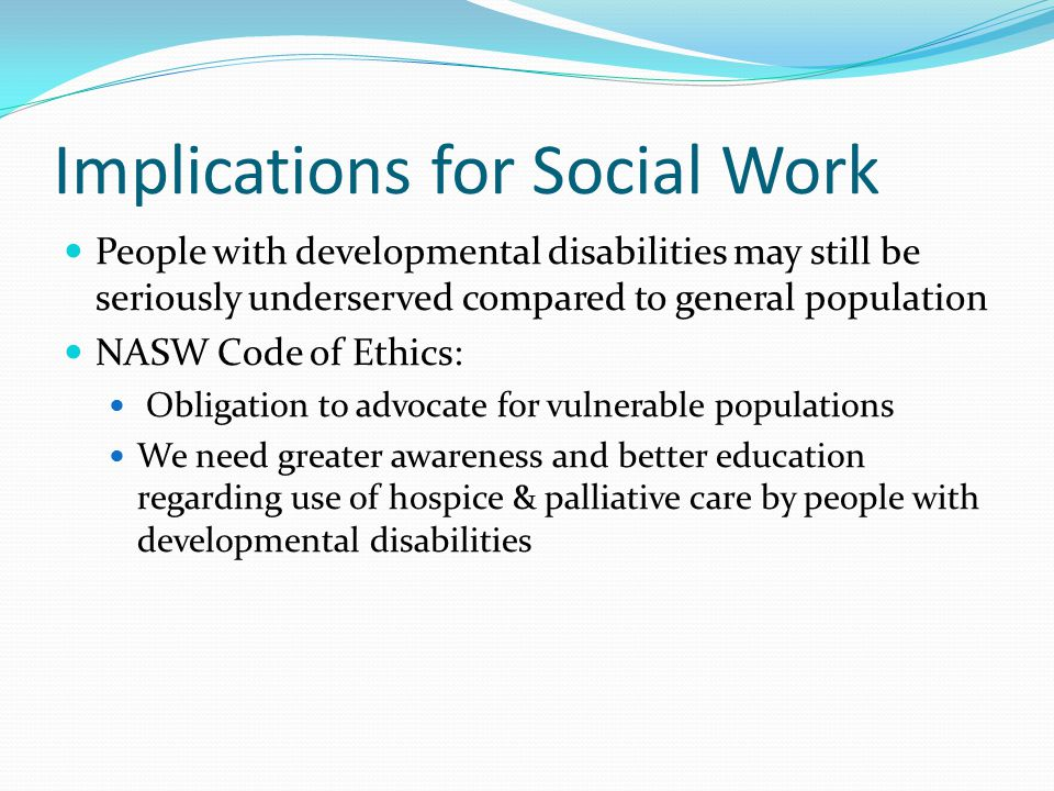 Implications for Social Work People with developmental disabilities may still be seriously underserved compared to general population NASW Code of Ethics: Obligation to advocate for vulnerable populations We need greater awareness and better education regarding use of hospice & palliative care by people with developmental disabilities