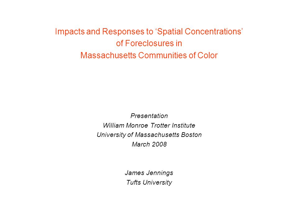 Impacts and Responses to 'Spatial Concentrations' of Foreclosures in Massachusetts Communities of Color Presentation William Monroe Trotter Institute University of Massachusetts Boston March 2008 James Jennings Tufts University