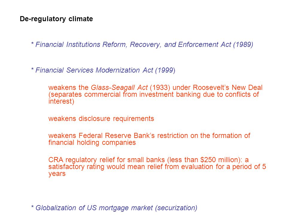 De-regulatory climate * Financial Institutions Reform, Recovery, and Enforcement Act (1989) * Financial Services Modernization Act (1999) weakens the Glass-Seagall Act (1933) under Roosevelt's New Deal (separates commercial from investment banking due to conflicts of interest) weakens disclosure requirements weakens Federal Reserve Bank's restriction on the formation of financial holding companies CRA regulatory relief for small banks (less than $250 million): a satisfactory rating would mean relief from evaluation for a period of 5 years * Globalization of US mortgage market (securization)