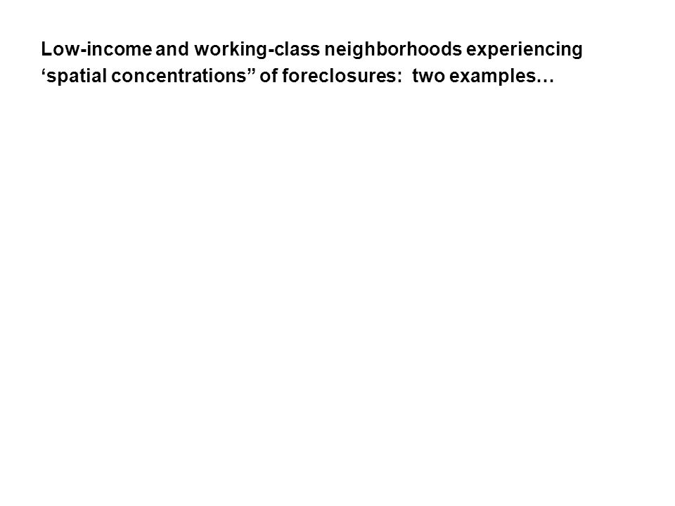 Low-income and working-class neighborhoods experiencing 'spatial concentrations of foreclosures: two examples…