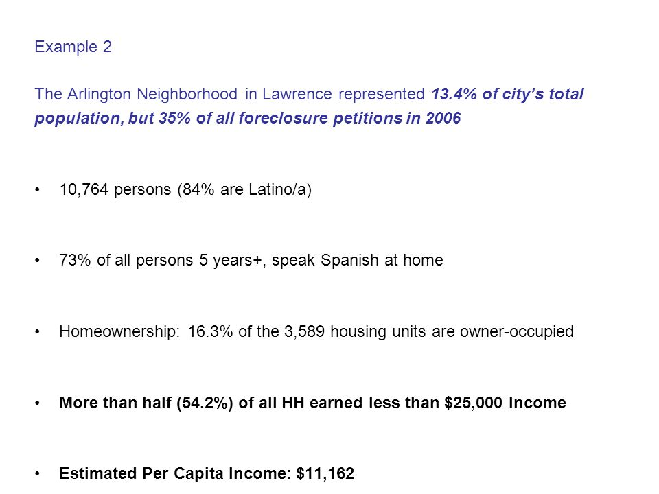 Example 2 The Arlington Neighborhood in Lawrence represented 13.4% of city's total population, but 35% of all foreclosure petitions in 2006 10,764 persons (84% are Latino/a) 73% of all persons 5 years+, speak Spanish at home Homeownership: 16.3% of the 3,589 housing units are owner-occupied More than half (54.2%) of all HH earned less than $25,000 income Estimated Per Capita Income: $11,162