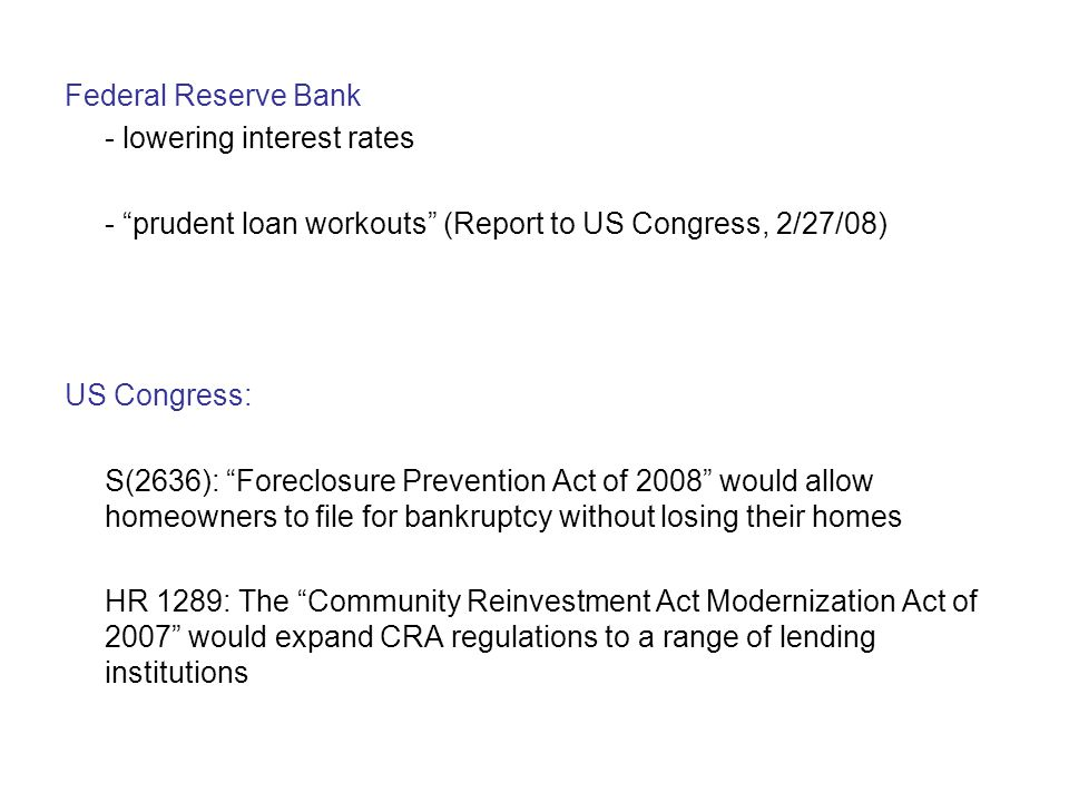 Federal Reserve Bank - lowering interest rates - prudent loan workouts (Report to US Congress, 2/27/08) US Congress: S(2636): Foreclosure Prevention Act of 2008 would allow homeowners to file for bankruptcy without losing their homes HR 1289: The Community Reinvestment Act Modernization Act of 2007 would expand CRA regulations to a range of lending institutions