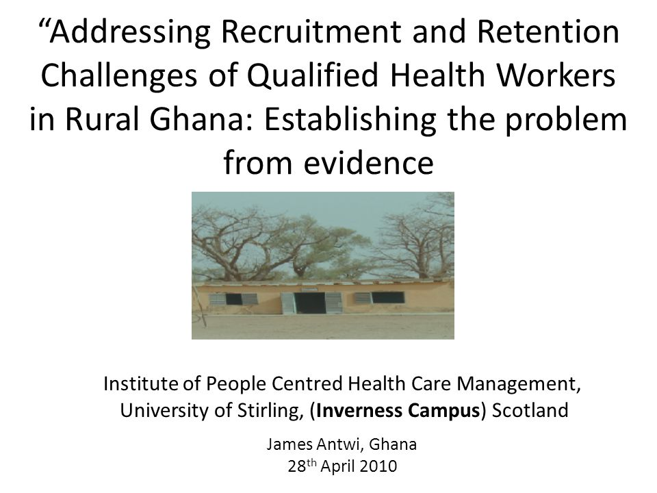 Addressing Recruitment and Retention Challenges of Qualified Health Workers in Rural Ghana: Establishing the problem from evidence Institute of People Centred Health Care Management, University of Stirling, (Inverness Campus) Scotland James Antwi, Ghana 28 th April 2010