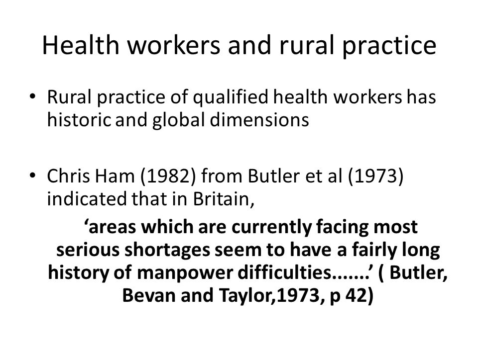 Health workers and rural practice Rural practice of qualified health workers has historic and global dimensions Chris Ham (1982) from Butler et al (1973) indicated that in Britain, 'areas which are currently facing most serious shortages seem to have a fairly long history of manpower difficulties.......' ( Butler, Bevan and Taylor,1973, p 42)