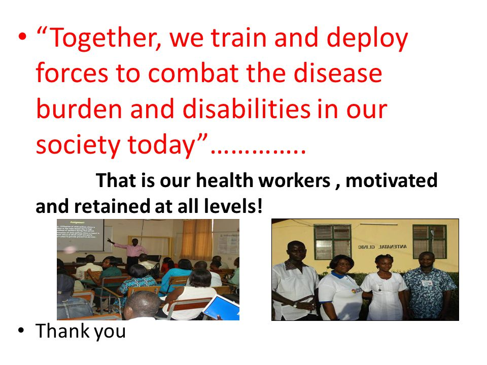 Together, we train and deploy forces to combat the disease burden and disabilities in our society today …………..