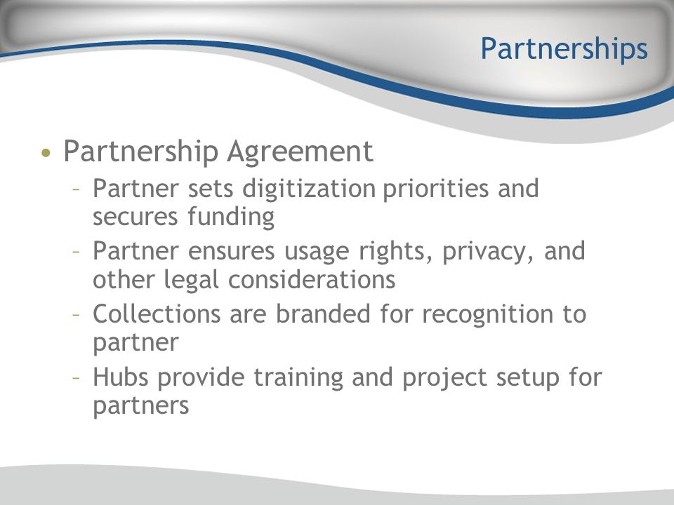 Partnerships Partnership Agreement –Partner sets digitization priorities and secures funding –Partner ensures usage rights, privacy, and other legal c