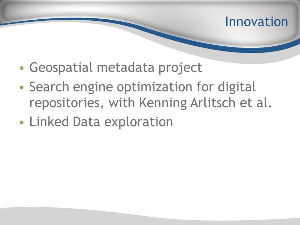 Innovation Geospatial metadata project Search engine optimization for digital repositories, with Kenning Arlitsch et al. Linked Data exploration