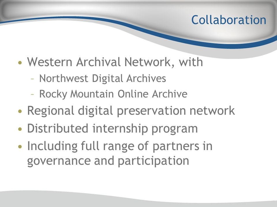 Collaboration Western Archival Network, with –Northwest Digital Archives –Rocky Mountain Online Archive Regional digital preservation network Distribu