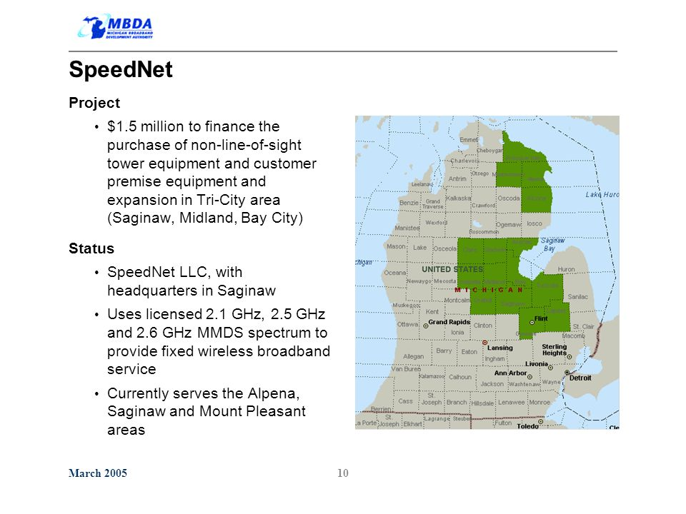 March 200510 SpeedNet Project $1.5 million to finance the purchase of non-line-of-sight tower equipment and customer premise equipment and expansion in Tri-City area (Saginaw, Midland, Bay City) Status SpeedNet LLC, with headquarters in Saginaw Uses licensed 2.1 GHz, 2.5 GHz and 2.6 GHz MMDS spectrum to provide fixed wireless broadband service Currently serves the Alpena, Saginaw and Mount Pleasant areas