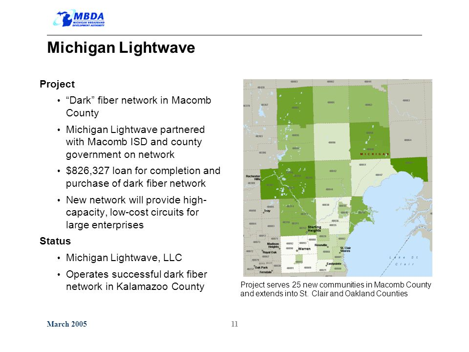 March 200511 Michigan Lightwave Project Dark fiber network in Macomb County Michigan Lightwave partnered with Macomb ISD and county government on network $826,327 loan for completion and purchase of dark fiber network New network will provide high- capacity, low-cost circuits for large enterprises Status Michigan Lightwave, LLC Operates successful dark fiber network in Kalamazoo County Project serves 25 new communities in Macomb County and extends into St.