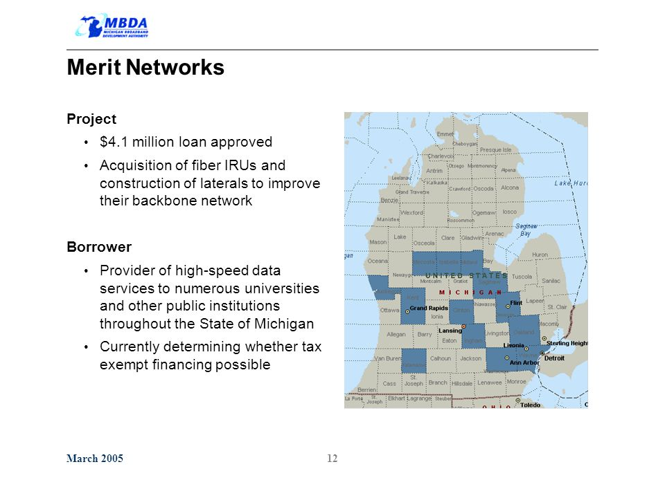March 200512 Merit Networks Project $4.1 million loan approved Acquisition of fiber IRUs and construction of laterals to improve their backbone network Borrower Provider of high-speed data services to numerous universities and other public institutions throughout the State of Michigan Currently determining whether tax exempt financing possible
