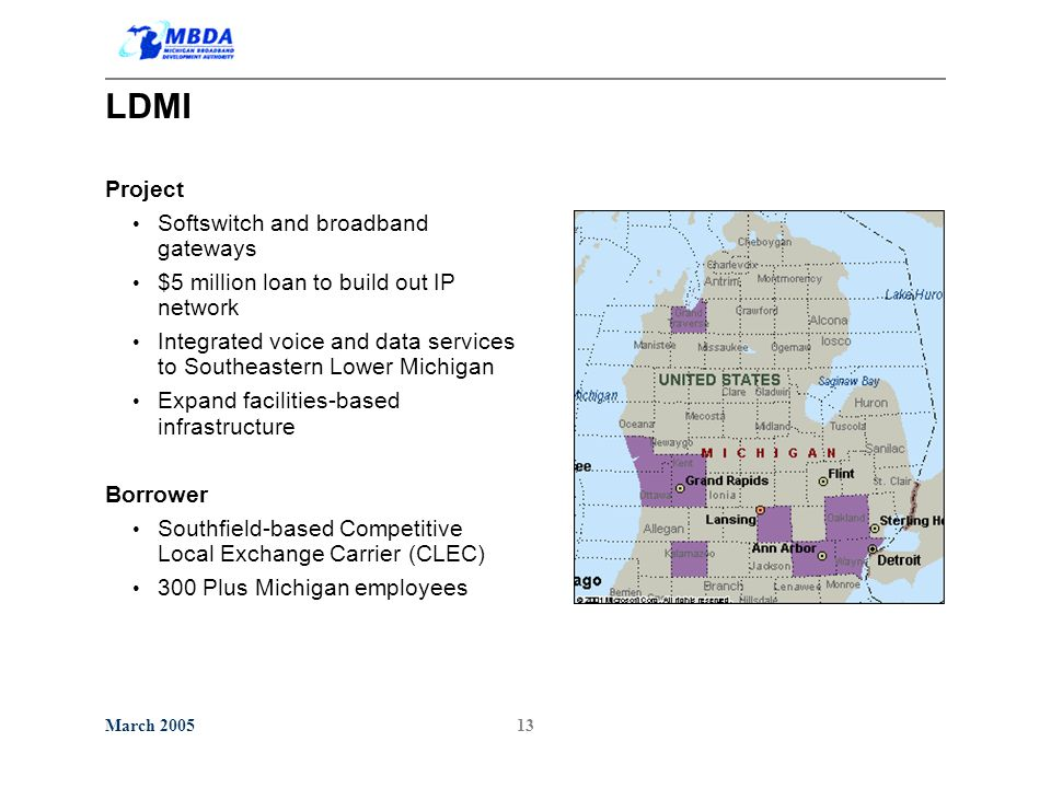 March 200513 LDMI Project Softswitch and broadband gateways $5 million loan to build out IP network Integrated voice and data services to Southeastern Lower Michigan Expand facilities-based infrastructure Borrower Southfield-based Competitive Local Exchange Carrier (CLEC) 300 Plus Michigan employees