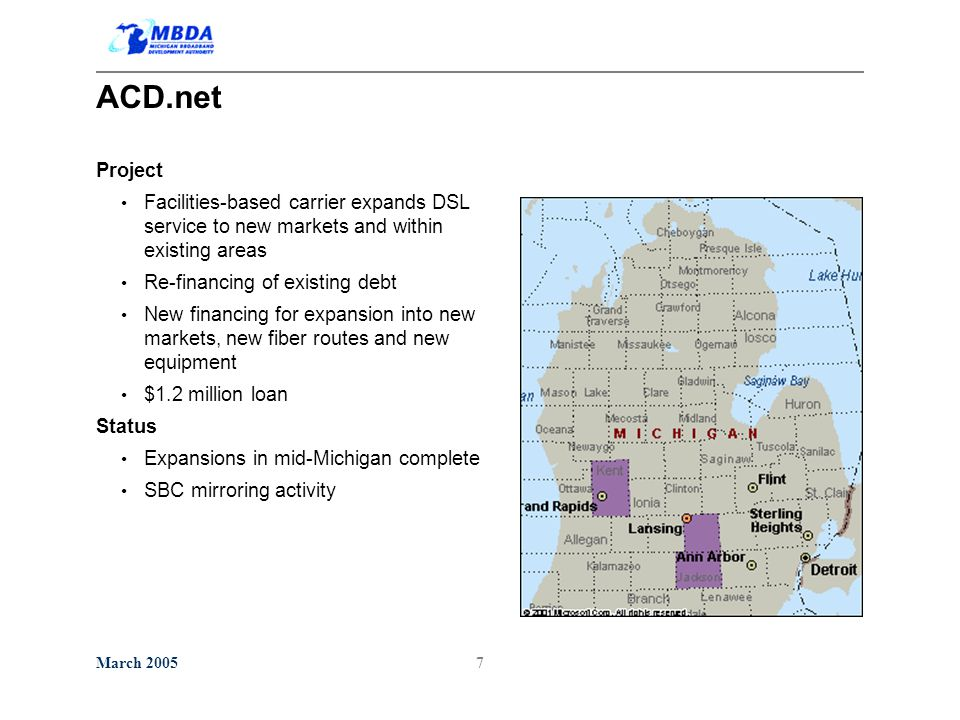 March 20057 ACD.net Project Facilities-based carrier expands DSL service to new markets and within existing areas Re-financing of existing debt New financing for expansion into new markets, new fiber routes and new equipment $1.2 million loan Status Expansions in mid-Michigan complete SBC mirroring activity
