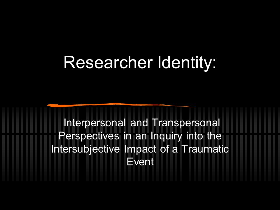 Researcher Identity: Interpersonal and Transpersonal Perspectives in an Inquiry into the Intersubjective Impact of a Traumatic Event
