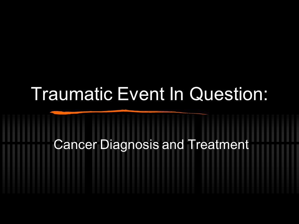 Traumatic Event In Question: Cancer Diagnosis and Treatment