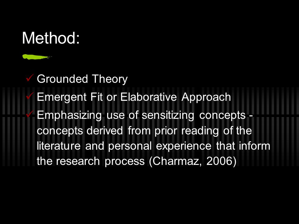 Method: Grounded Theory Emergent Fit or Elaborative Approach Emphasizing use of sensitizing concepts - concepts derived from prior reading of the literature and personal experience that inform the research process (Charmaz, 2006)