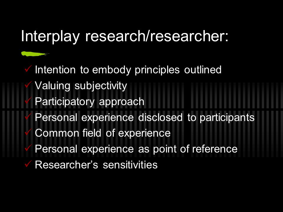 Interplay research/researcher: Intention to embody principles outlined Valuing subjectivity Participatory approach Personal experience disclosed to participants Common field of experience Personal experience as point of reference Researcher's sensitivities