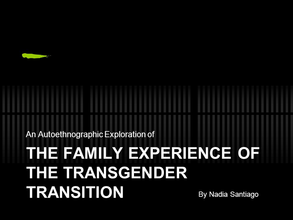 THE FAMILY EXPERIENCE OF THE TRANSGENDER TRANSITION An Autoethnographic Exploration of By Nadia Santiago