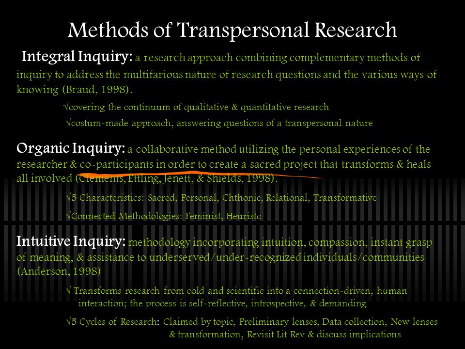Methods of Transpersonal Research Integral Inquiry: a research approach combining complementary methods of inquiry to address the multifarious nature of research questions and the various ways of knowing (Braud, 1998).