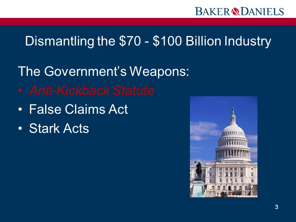 Dismantling the $70 - $100 Billion Industry The Government's Weapons: Anti-Kickback Statute False Claims Act Stark Acts 3