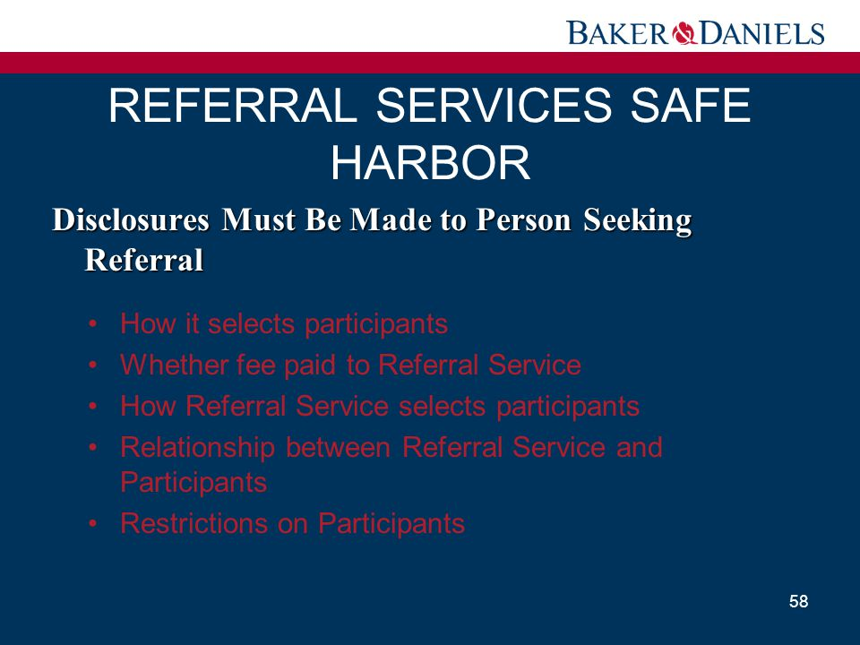 REFERRAL SERVICES SAFE HARBOR 58 Disclosures Must Be Made to Person Seeking Referral How it selects participants Whether fee paid to Referral Service