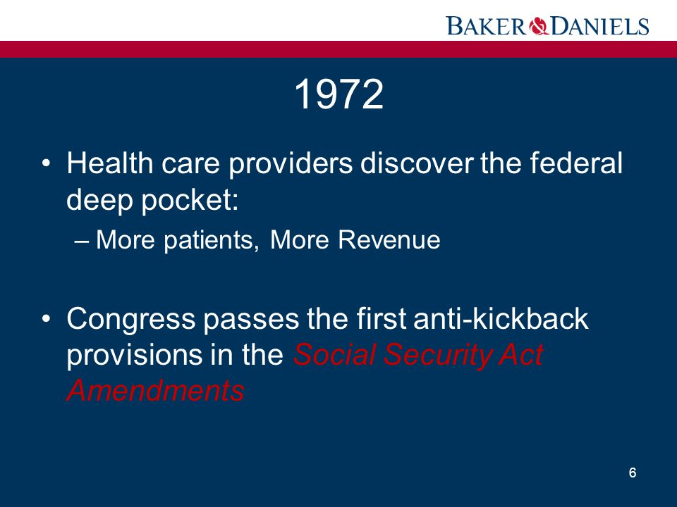 1972 Health care providers discover the federal deep pocket: –More patients, More Revenue Congress passes the first anti-kickback provisions in the So