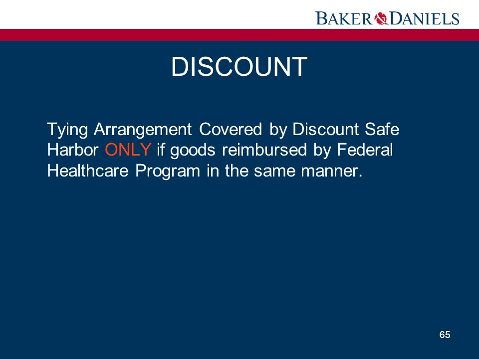 DISCOUNT Tying Arrangement Covered by Discount Safe Harbor ONLY if goods reimbursed by Federal Healthcare Program in the same manner. 65