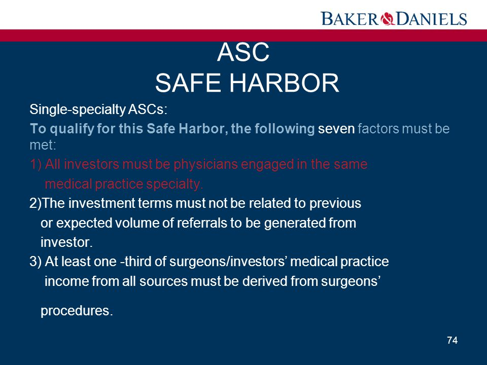 ASC SAFE HARBOR Single-specialty ASCs: To qualify for this Safe Harbor, the following seven factors must be met: 1) All investors must be physicians e