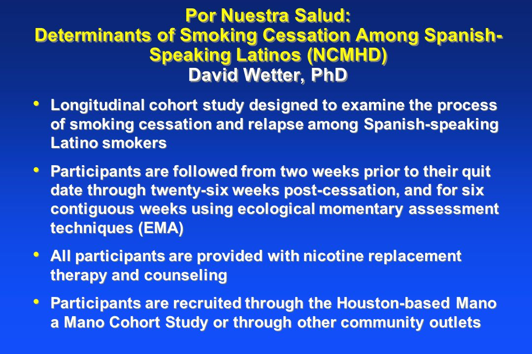 Por Nuestra Salud: Determinants of Smoking Cessation Among Spanish- Speaking Latinos (NCMHD) David Wetter, PhD Longitudinal cohort study designed to examine the process of smoking cessation and relapse among Spanish-speaking Latino smokers Participants are followed from two weeks prior to their quit date through twenty-six weeks post-cessation, and for six contiguous weeks using ecological momentary assessment techniques (EMA) All participants are provided with nicotine replacement therapy and counseling Participants are recruited through the Houston-based Mano a Mano Cohort Study or through other community outlets Longitudinal cohort study designed to examine the process of smoking cessation and relapse among Spanish-speaking Latino smokers Participants are followed from two weeks prior to their quit date through twenty-six weeks post-cessation, and for six contiguous weeks using ecological momentary assessment techniques (EMA) All participants are provided with nicotine replacement therapy and counseling Participants are recruited through the Houston-based Mano a Mano Cohort Study or through other community outlets