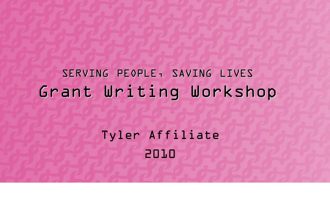 SERVING PEOPLE, SAVING LIVES Grant Writing Workshop Tyler Affiliate 2010