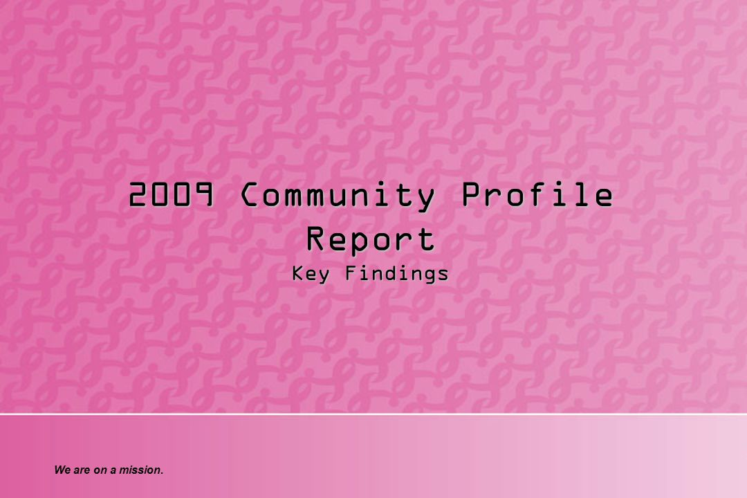 We are on a mission. 2009 Community Profile Report Key Findings