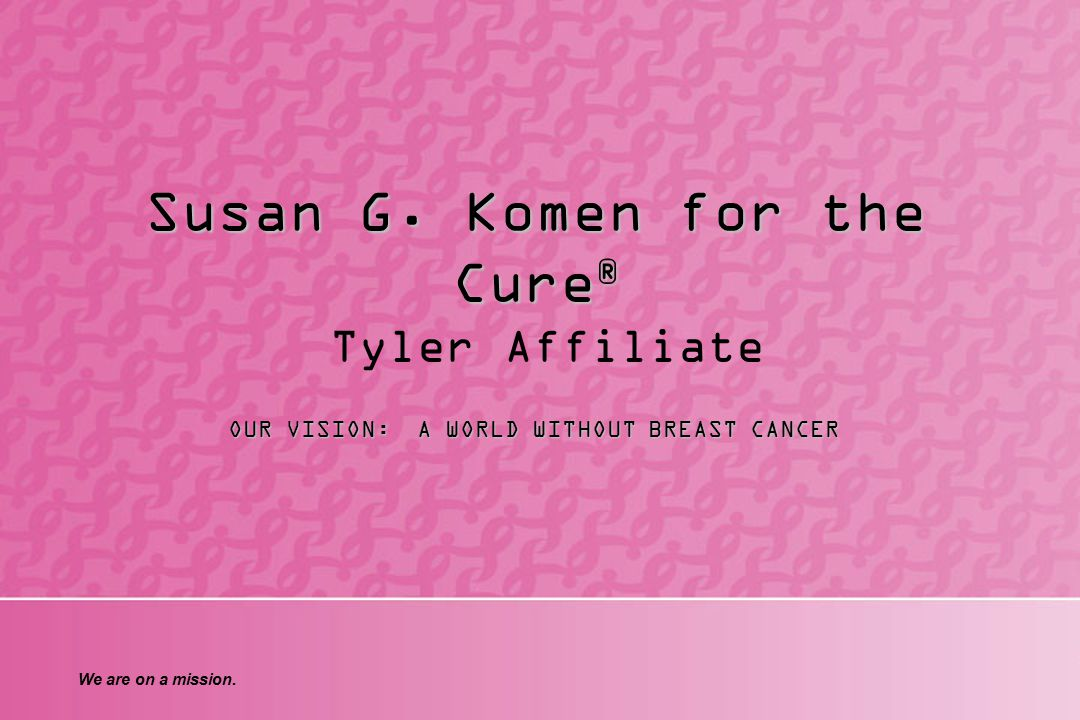 We are on a mission. Susan G. Komen for the Cure ® Susan G.