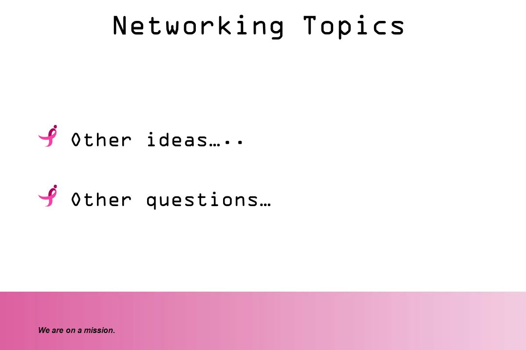We are on a mission. Networking Topics Other ideas….. Other questions…