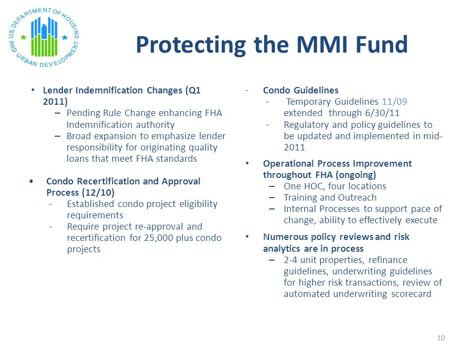 Protecting the MMI Fund Lender Indemnification Changes (Q1 2011) – Pending Rule Change enhancing FHA Indemnification authority – Broad expansion to emphasize lender responsibility for originating quality loans that meet FHA standards Condo Recertification and Approval Process (12/10) ˗Established condo project eligibility requirements ˗Require project re-approval and recertification for 25,000 plus condo projects ˗Condo Guidelines ˗ Temporary Guidelines 11/09 extended through 6/30/11 ˗Regulatory and policy guidelines to be updated and implemented in mid- 2011 Operational Process Improvement throughout FHA (ongoing) – One HOC, four locations – Training and Outreach – Internal Processes to support pace of change, ability to effectively execute Numerous policy reviews and risk analytics are in process – 2-4 unit properties, refinance guidelines, underwriting guidelines for higher risk transactions, review of automated underwriting scorecard 10