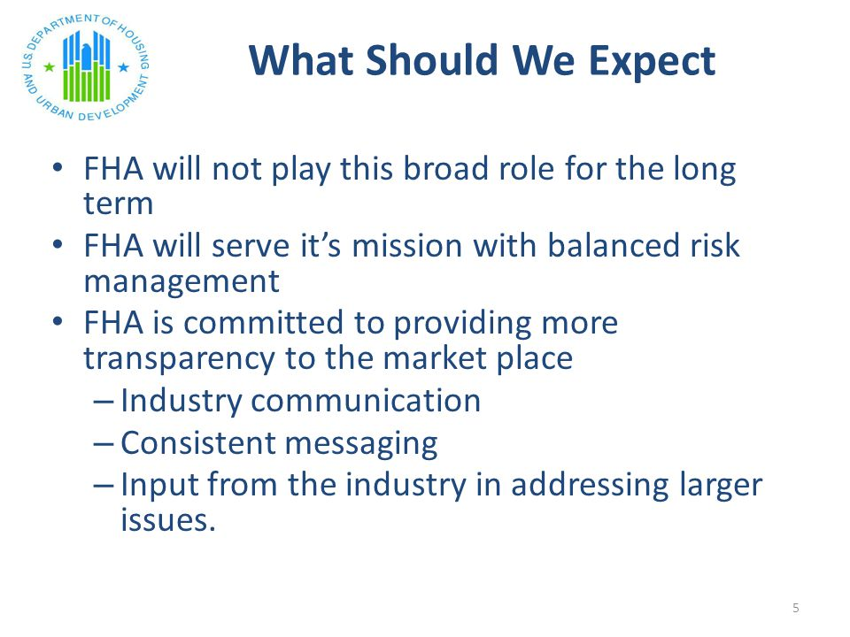 What Should We Expect FHA will not play this broad role for the long term FHA will serve it's mission with balanced risk management FHA is committed to providing more transparency to the market place – Industry communication – Consistent messaging – Input from the industry in addressing larger issues.