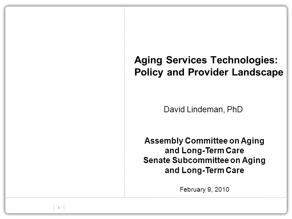 1 Aging Services Technologies: Policy and Provider Landscape David Lindeman, PhD Assembly Committee on Aging and Long-Term Care Senate Subcommittee on Aging and Long-Term Care February 9, 2010