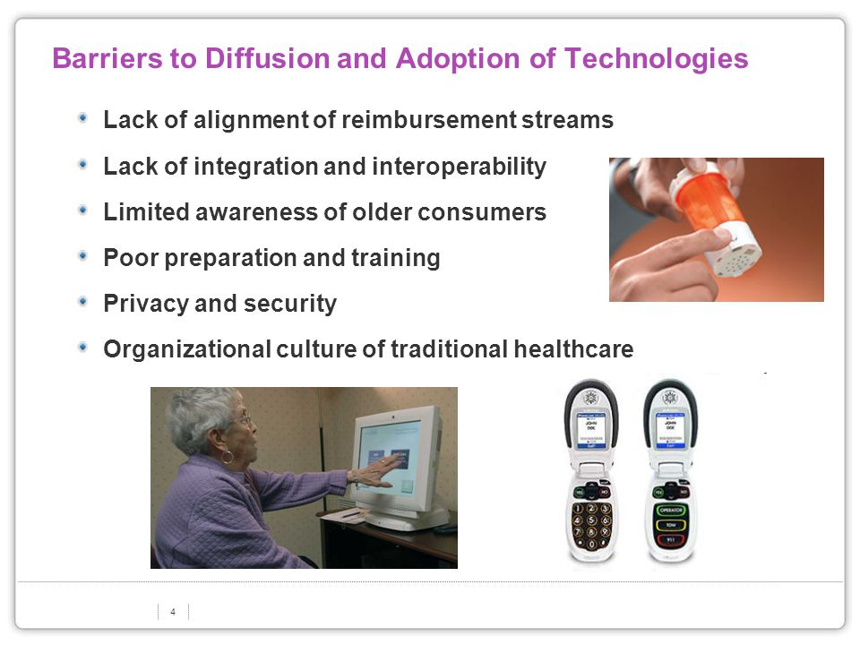 4 Barriers to Diffusion and Adoption of Technologies Lack of alignment of reimbursement streams Lack of integration and interoperability Limited awareness of older consumers Poor preparation and training Privacy and security Organizational culture of traditional healthcare