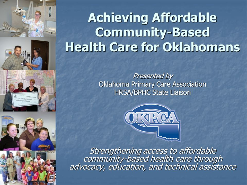 Achieving Affordable Community-Based Health Care for Oklahomans Presented by Oklahoma Primary Care Association HRSA/BPHC State Liaison Strengthening access to affordable community-based health care through advocacy, education, and technical assistance