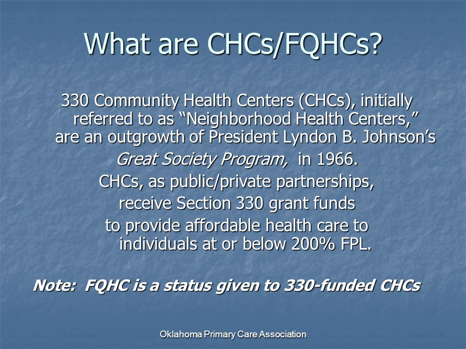 "Oklahoma Primary Care Association What are CHCs/FQHCs? 330 Community Health Centers (CHCs), initially referred to as ""Neighborhood Health Centers,"" ar"