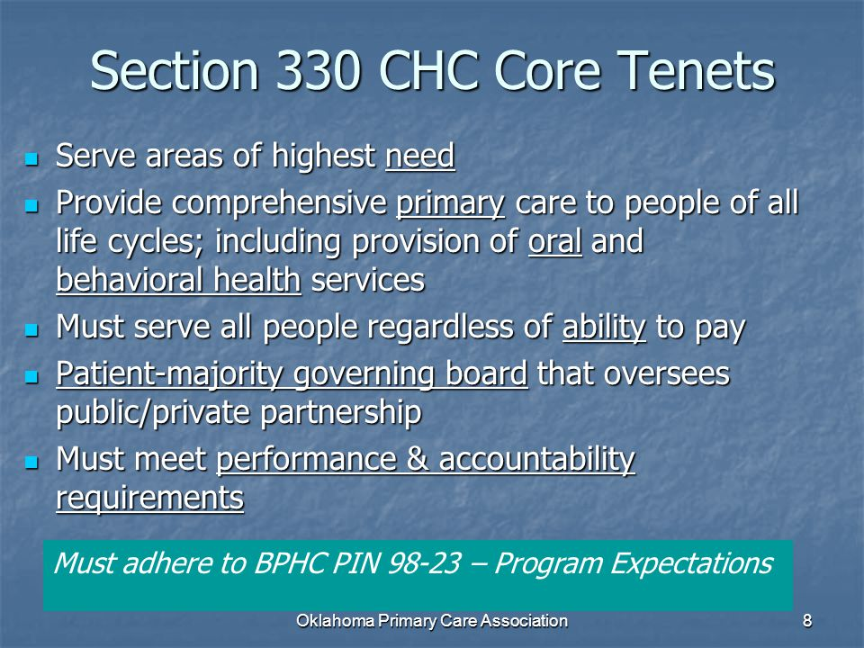 Section 330 CHC Core Tenets Serve areas of highest need Serve areas of highest need Provide comprehensive primary care to people of all life cycles; including provision of oral and behavioral health services Provide comprehensive primary care to people of all life cycles; including provision of oral and behavioral health services Must serve all people regardless of ability to pay Must serve all people regardless of ability to pay Patient-majority governing board that oversees public/private partnership Patient-majority governing board that oversees public/private partnership Must meet performance & accountability requirements Must meet performance & accountability requirements Must adhere to BPHC PIN 98-23 – Program Expectations 8Oklahoma Primary Care Association