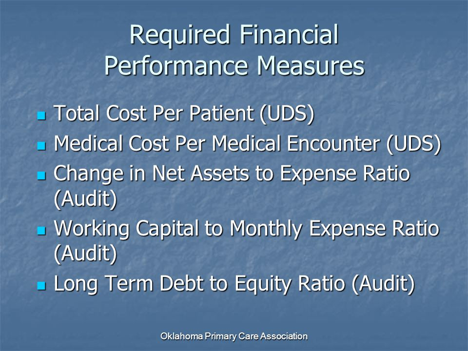 Required Financial Performance Measures Total Cost Per Patient (UDS) Total Cost Per Patient (UDS) Medical Cost Per Medical Encounter (UDS) Medical Cost Per Medical Encounter (UDS) Change in Net Assets to Expense Ratio (Audit) Change in Net Assets to Expense Ratio (Audit) Working Capital to Monthly Expense Ratio (Audit) Working Capital to Monthly Expense Ratio (Audit) Long Term Debt to Equity Ratio (Audit) Long Term Debt to Equity Ratio (Audit) Oklahoma Primary Care Association