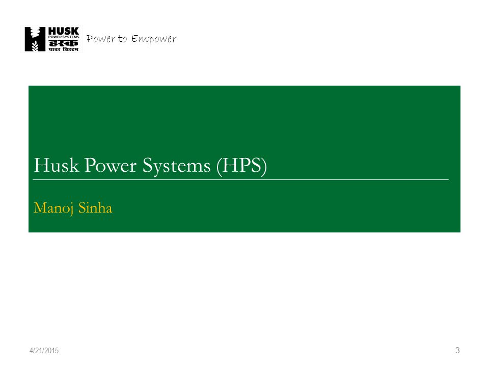 COVER 3 Husk Power Systems (HPS) Manoj Sinha 4/21/2015 Power to Empower