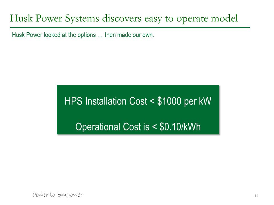 Husk Power Systems discovers easy to operate model 6 HPS Installation Cost < $1000 per kW Operational Cost is < $0.10/kWh HPS Installation Cost < $1000 per kW Operational Cost is < $0.10/kWh Husk Power looked at the options … then made our own.