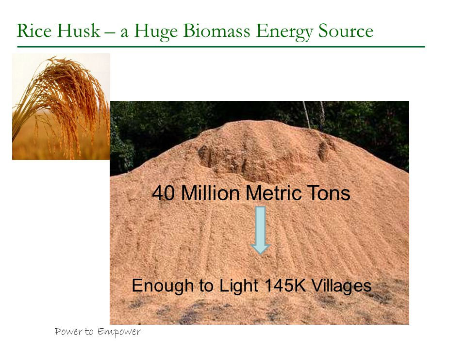 Rice Husk – a Huge Biomass Energy Source 40 Million Metric Tons Power to Empower Enough to Light 145K Villages